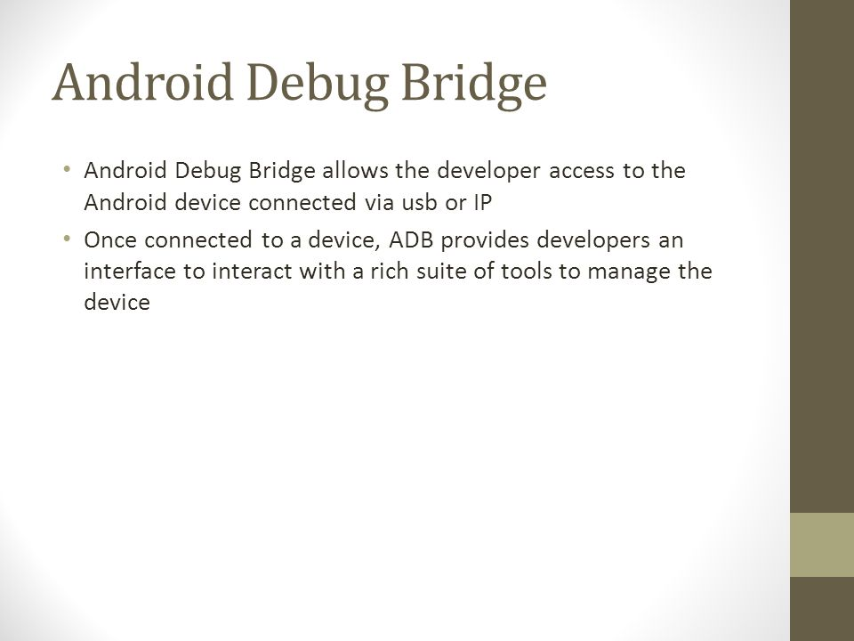 Android Debug Bridge Android Debug Bridge allows the developer access to the Android device connected via usb or IP.