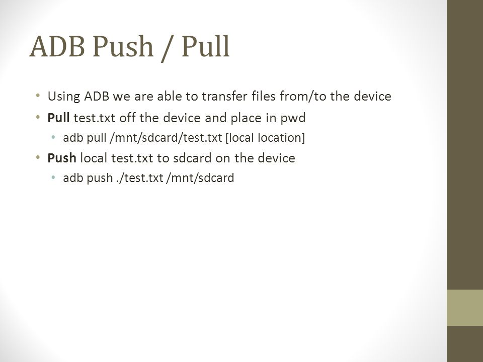 ADB Push / Pull Using ADB we are able to transfer files from/to the device. Pull test.txt off the device and place in pwd.