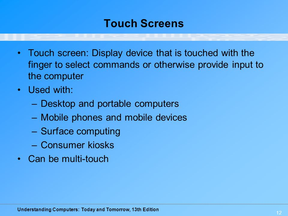 Touch Screens Touch screen: Display device that is touched with the finger to select commands or otherwise provide input to the computer.
