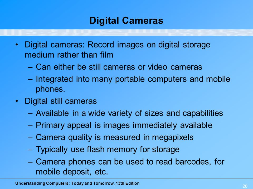 Digital Cameras Digital cameras: Record images on digital storage medium rather than film. Can either be still cameras or video cameras.