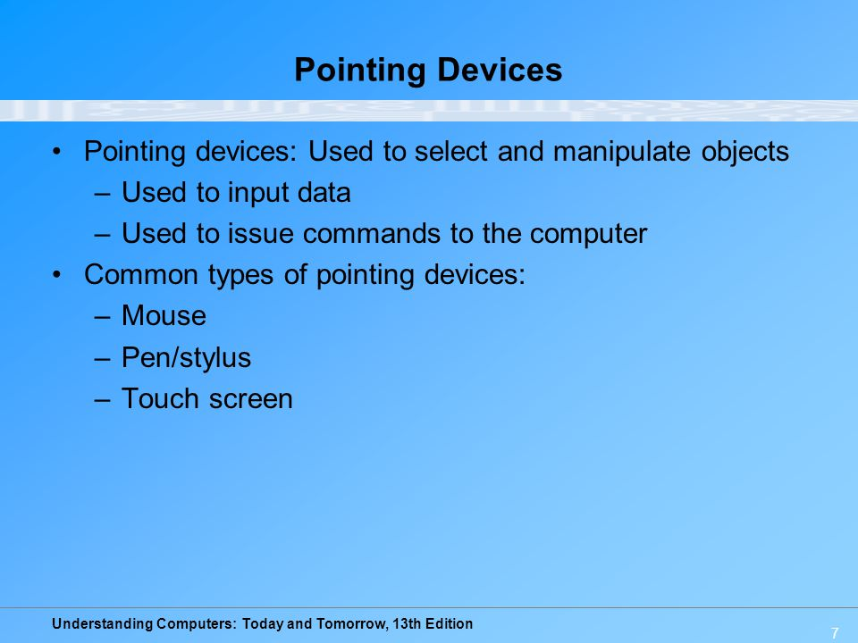 Pointing Devices Pointing devices: Used to select and manipulate objects. Used to input data. Used to issue commands to the computer.