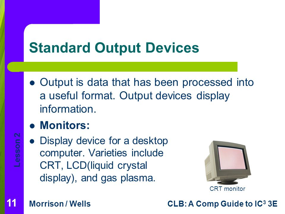 output device Any peripheral that presents output from the computer, such as a screen or printer although disks and tapes receive output, they are called storage devices.