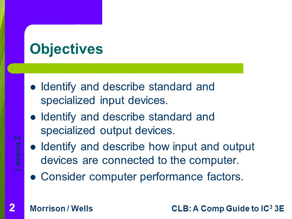 Objectives Identify and describe standard and specialized input devices. Identify and describe standard and specialized output devices.