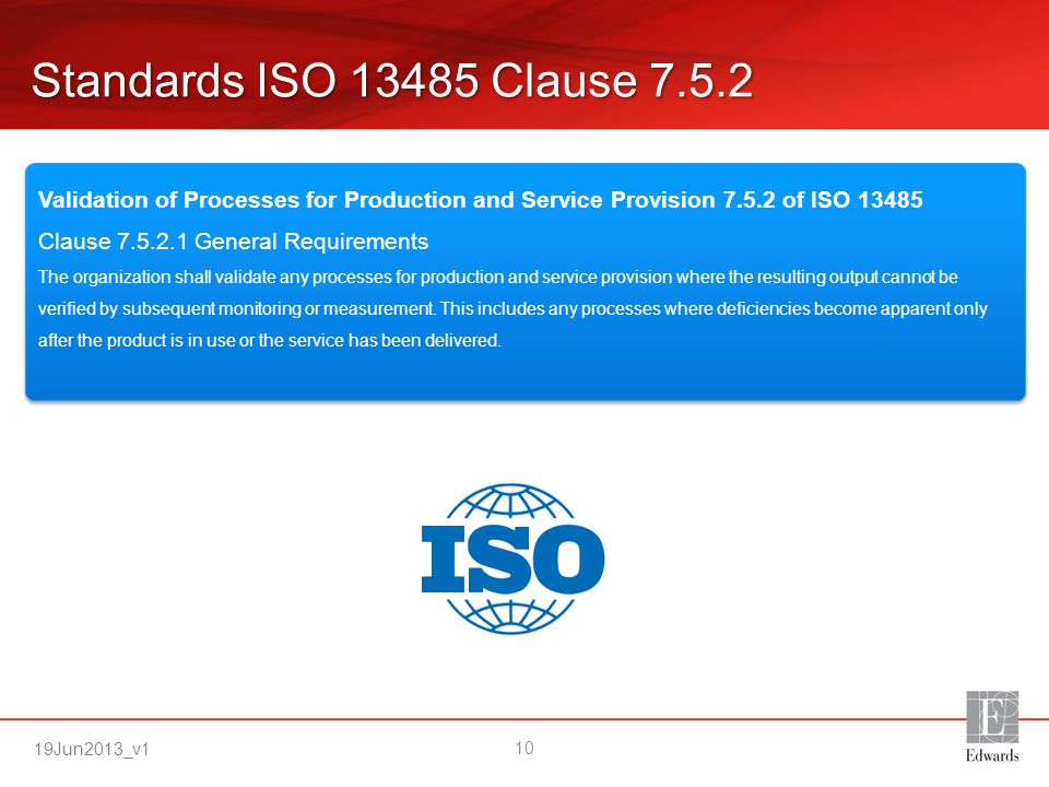 Standards ISO 13485 Clause 7.5.2 Validation of Processes for Production and Service Provision 7.5.2 of ISO 13485 Clause 7.5.2.1 General Requirements.