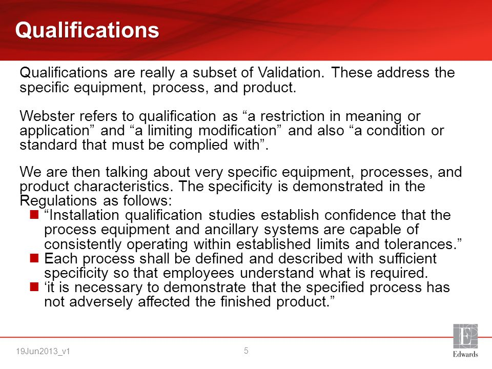 Qualifications Qualifications are really a subset of Validation. These address the specific equipment, process, and product.