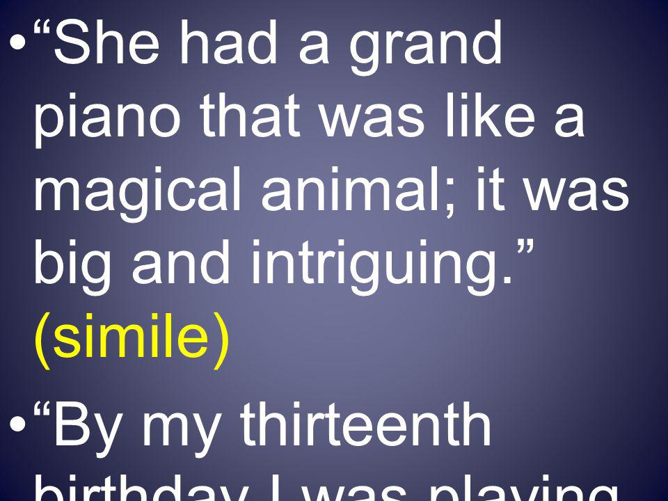She had a grand piano that was like a magical animal; it was big and intriguing. (simile)