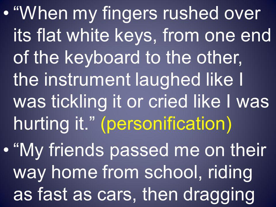 When my fingers rushed over its flat white keys, from one end of the keyboard to the other, the instrument laughed like I was tickling it or cried like I was hurting it. (personification)