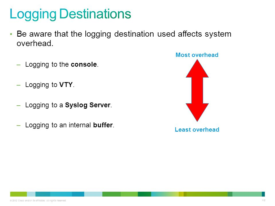 Logging Destinations Be aware that the logging destination used affects system overhead. Logging to the console.