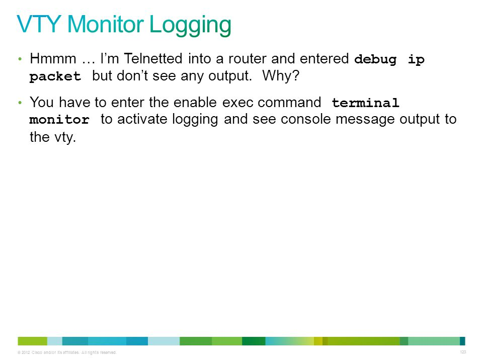 VTY Monitor Logging Hmmm … I'm Telnetted into a router and entered debug ip packet but don't see any output. Why