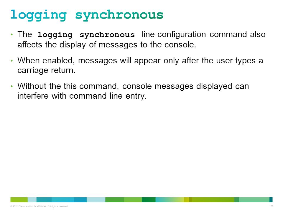 logging synchronous The logging synchronous line configuration command also affects the display of messages to the console.