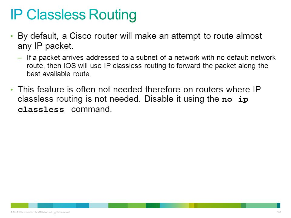IP Classless Routing By default, a Cisco router will make an attempt to route almost any IP packet.