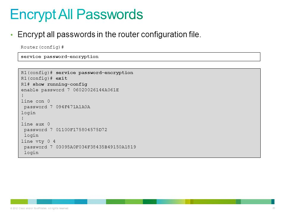 Encrypt All Passwords Encrypt all passwords in the router configuration file. Router(config)# service password-encryption.