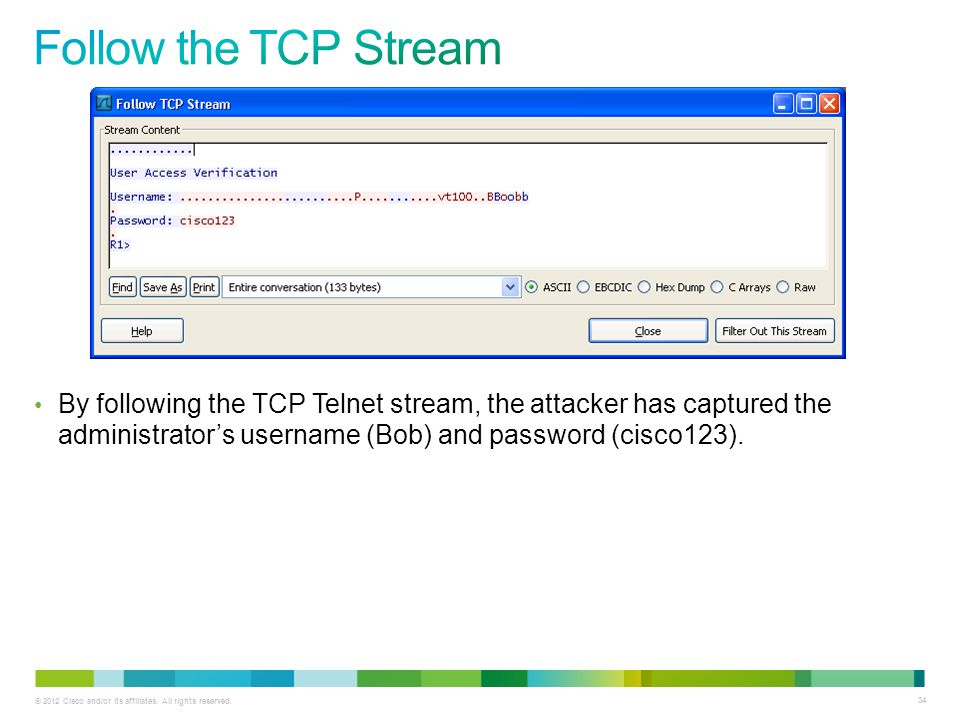 Follow the TCP Stream By following the TCP Telnet stream, the attacker has captured the administrator's username (Bob) and password (cisco123).