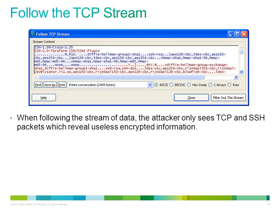 Follow the TCP Stream When following the stream of data, the attacker only sees TCP and SSH packets which reveal useless encrypted information.