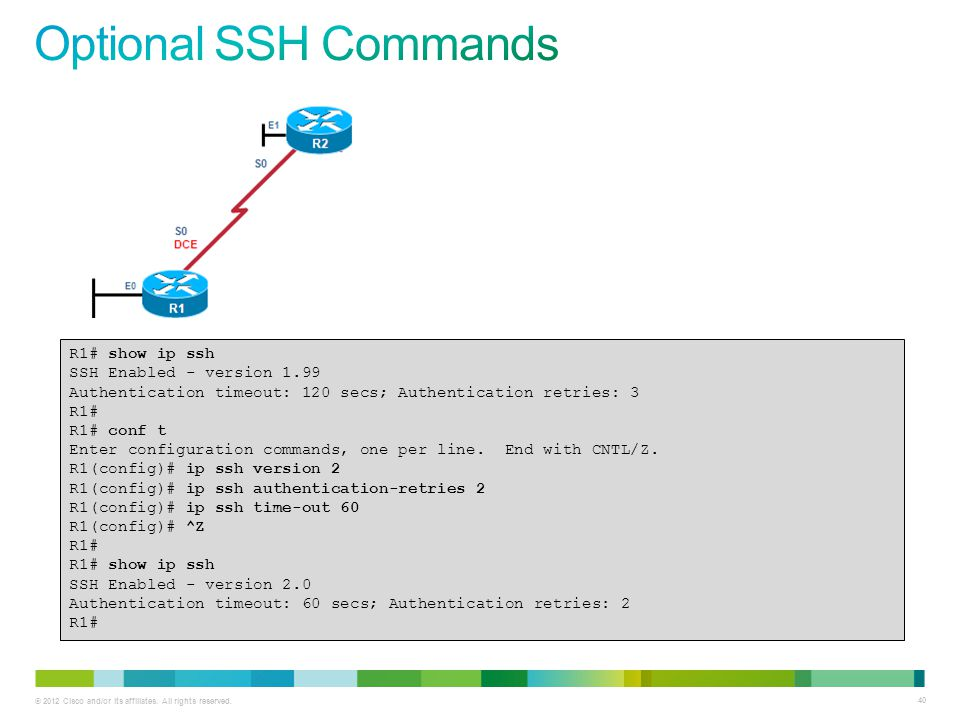 Optional SSH Commands R1# show ip ssh SSH Enabled - version 1.99