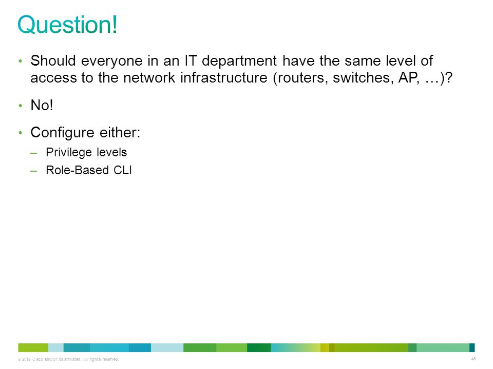 Question! Should everyone in an IT department have the same level of access to the network infrastructure (routers, switches, AP, …)
