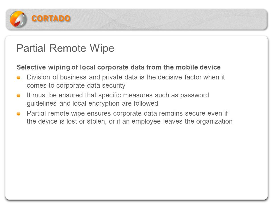 Partial Remote Wipe Selective wiping of local corporate data from the mobile device.