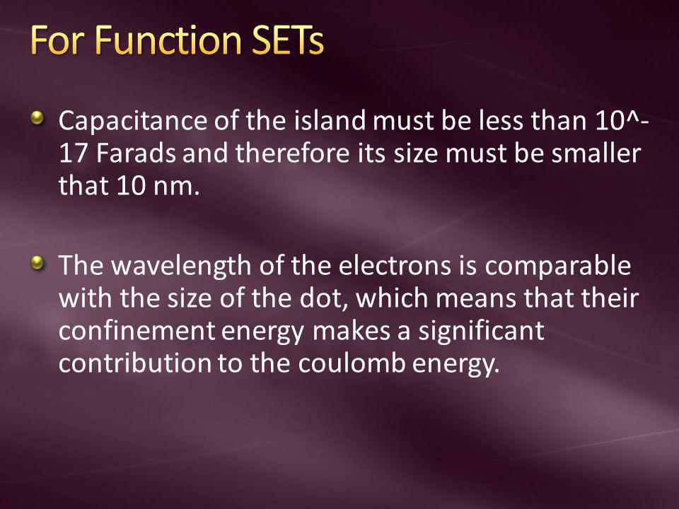 For Function SETs Capacitance of the island must be less than 10^-17 Farads and therefore its size must be smaller that 10 nm.