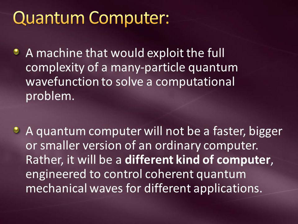 Quantum Computer: A machine that would exploit the full complexity of a many-particle quantum wavefunction to solve a computational problem.