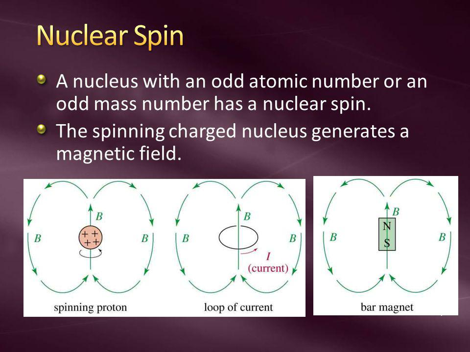Nuclear Spin A nucleus with an odd atomic number or an odd mass number has a nuclear spin. The spinning charged nucleus generates a magnetic field.