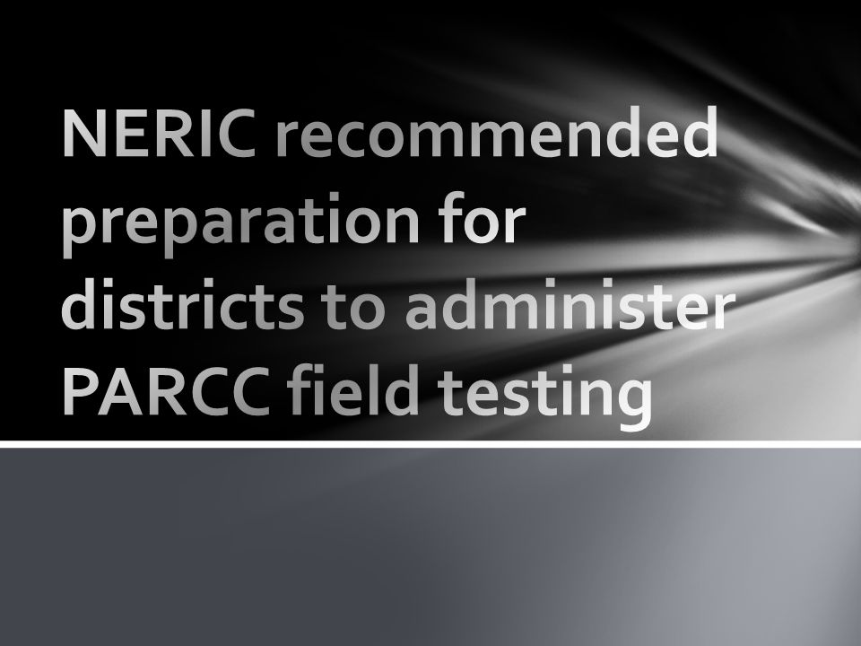 NERIC recommended preparation for districts to administer PARCC field testing