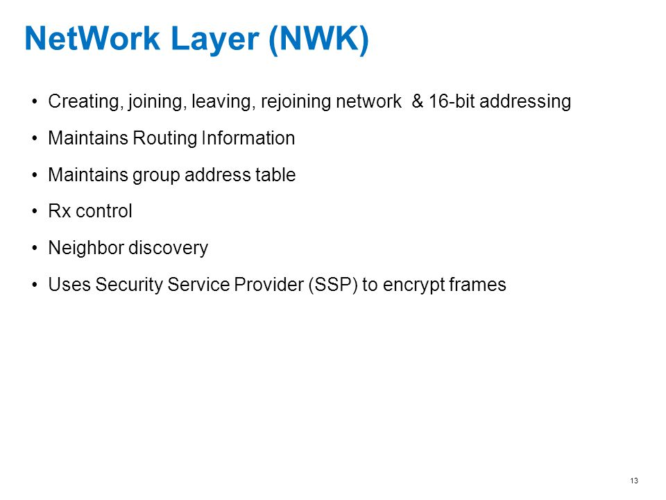 NetWork Layer (NWK) Creating, joining, leaving, rejoining network & 16-bit addressing. Maintains Routing Information.