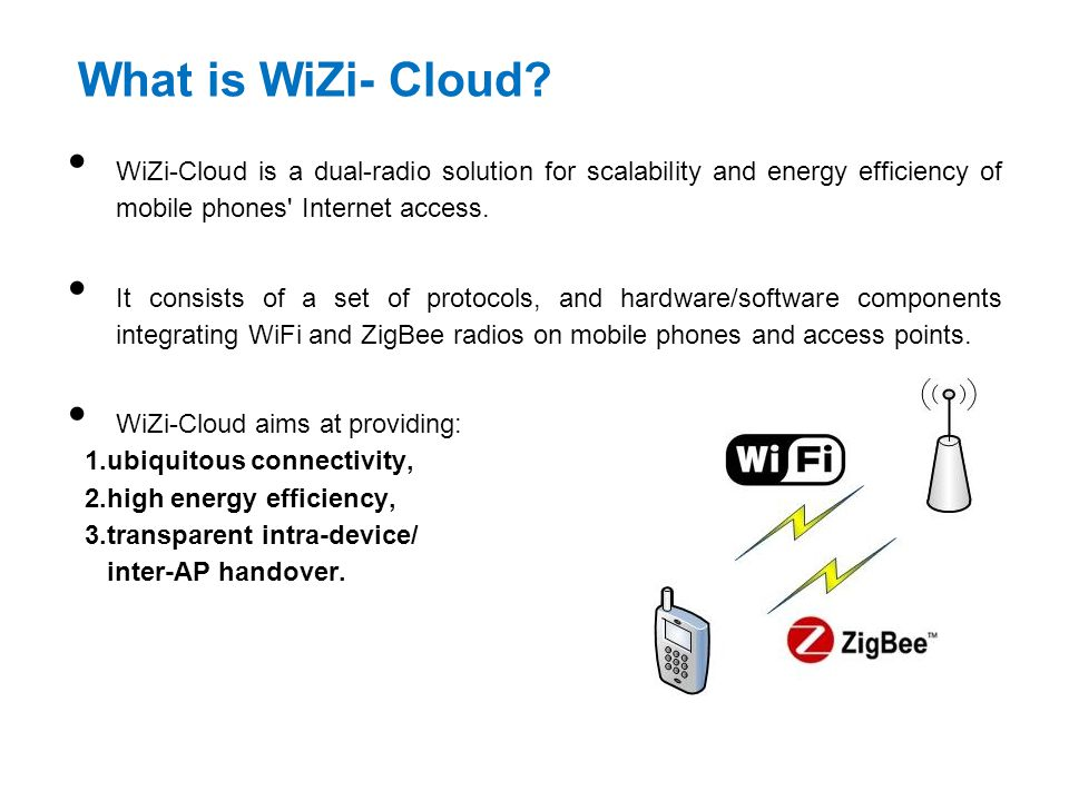What is WiZi- Cloud WiZi-Cloud is a dual-radio solution for scalability and energy efficiency of mobile phones Internet access.