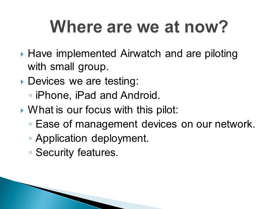 Where are we at now Have implemented Airwatch and are piloting with small group. Devices we are testing: