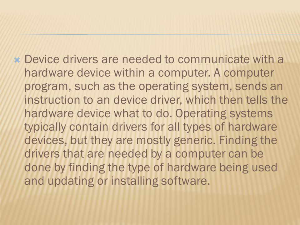 Device drivers are needed to communicate with a hardware device within a computer.