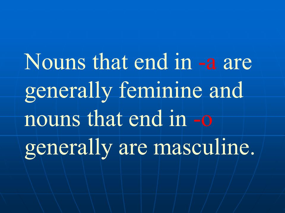 Nouns that end in -a are generally feminine and nouns that end in -o generally are masculine.