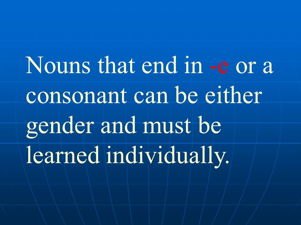 Nouns that end in -e or a consonant can be either gender and must be learned individually.