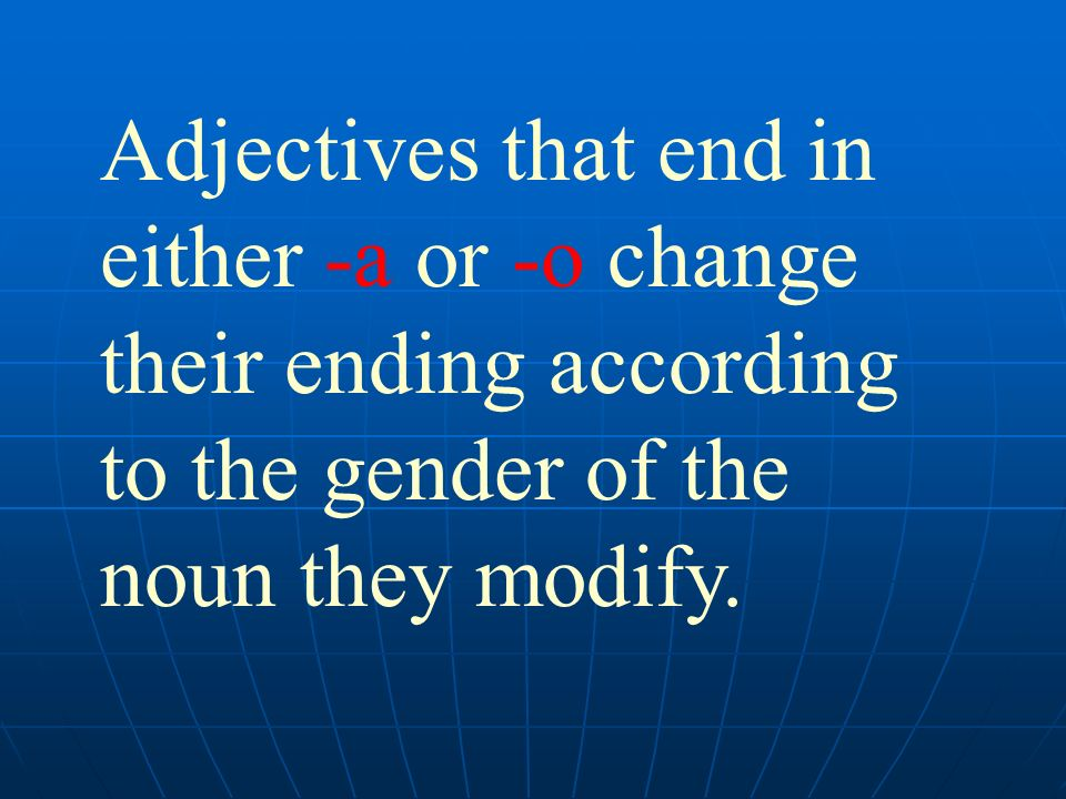 Adjectives that end in either -a or -o change their ending according to the gender of the noun they modify.