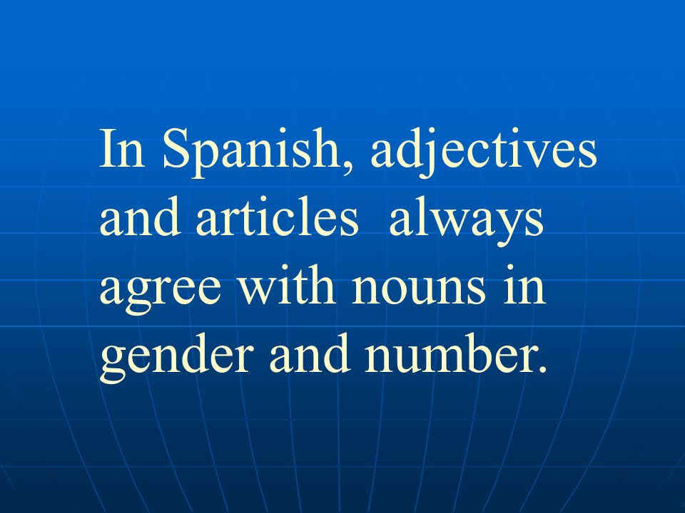 In Spanish, adjectives and articles always agree with nouns in gender and number.