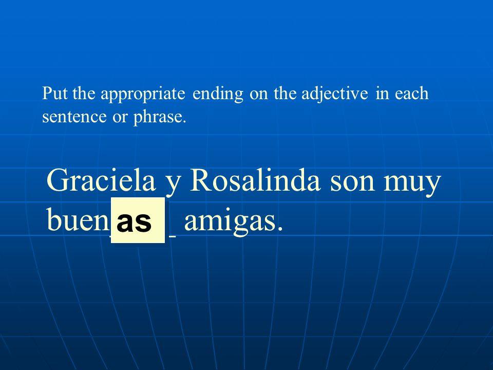 Graciela y Rosalinda son muy buen____ amigas. as