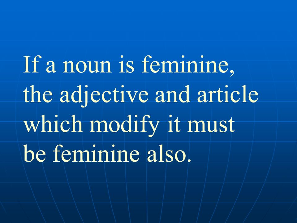 If a noun is feminine, the adjective and article which modify it must be feminine also.