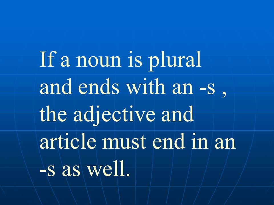 If a noun is plural and ends with an -s , the adjective and article must end in an -s as well.