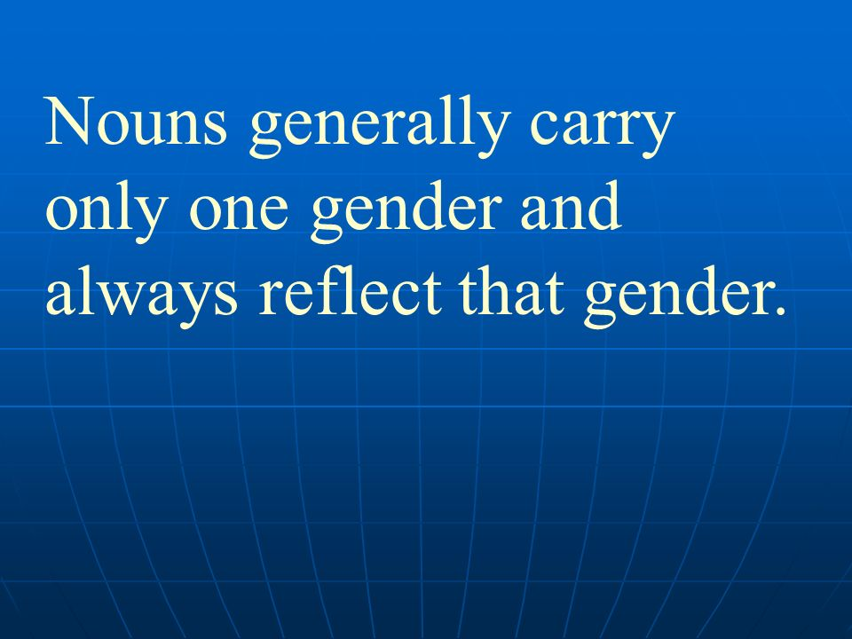 Nouns generally carry only one gender and always reflect that gender.