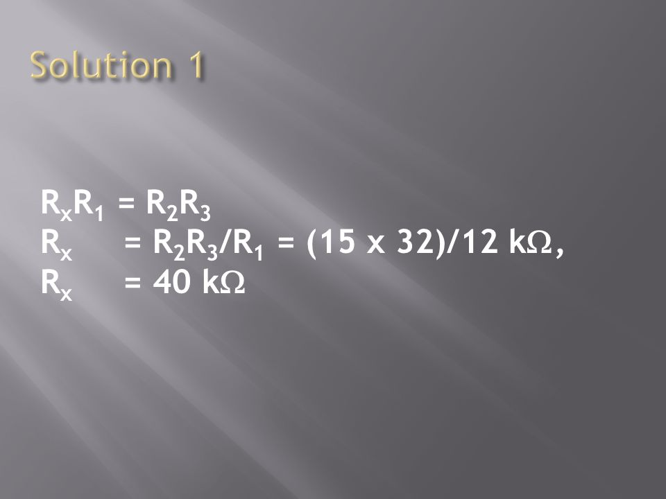 Solution 1 RxR1 = R2R3 Rx = R2R3/R1 = (15 x 32)/12 k, Rx = 40 k