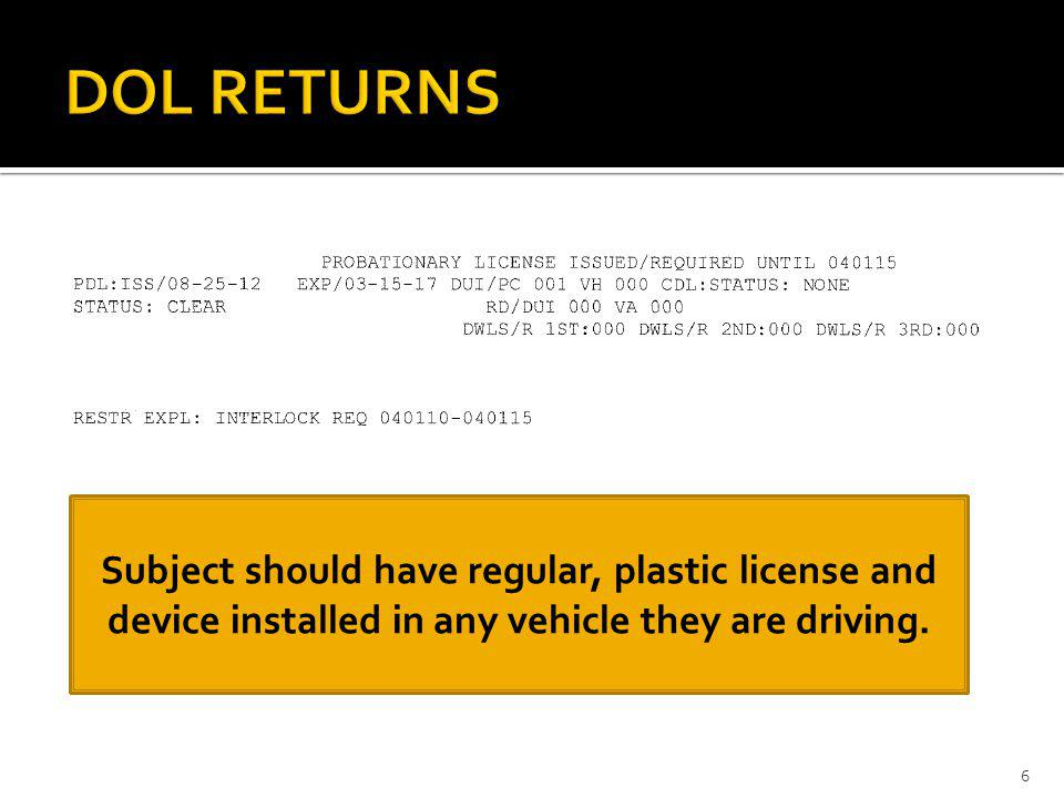 DOL RETURNS Subject should have regular, plastic license and device installed in any vehicle they are driving.
