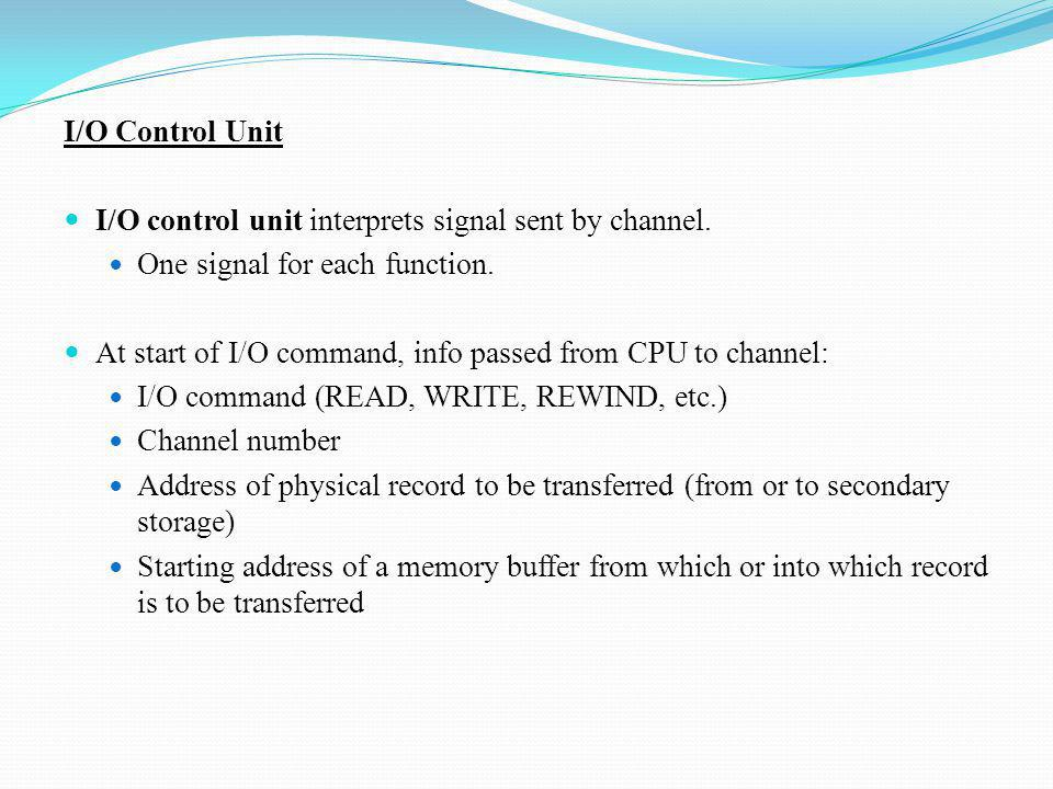 I/O Control Unit I/O control unit interprets signal sent by channel. One signal for each function.