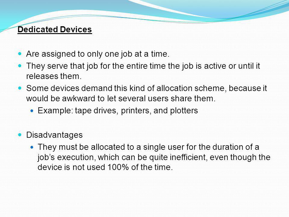 Dedicated Devices Are assigned to only one job at a time. They serve that job for the entire time the job is active or until it releases them.