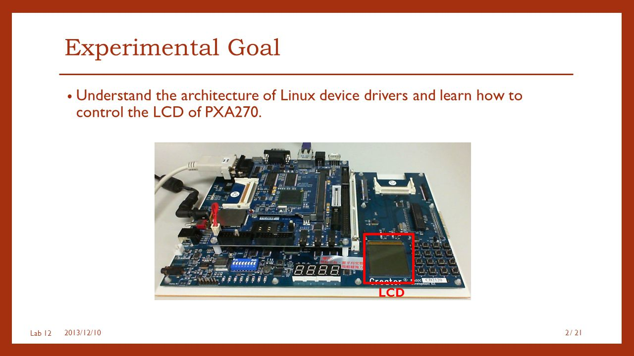 Experimental Goal Understand the architecture of Linux device drivers and learn how to control the LCD of PXA270.