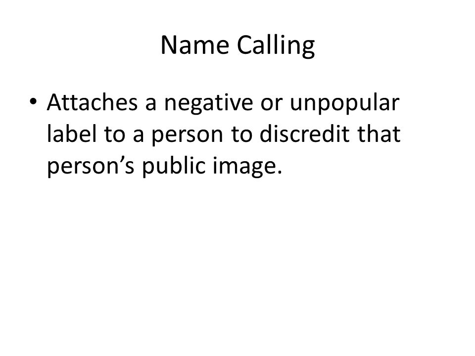 Name Calling Attaches a negative or unpopular label to a person to discredit that person's public image.