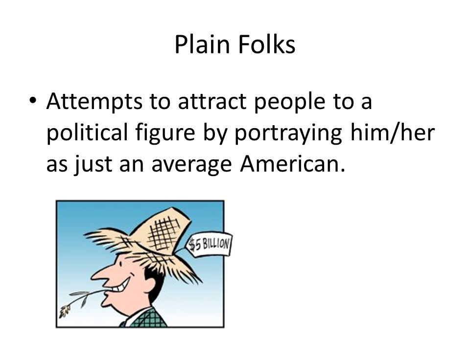 Plain Folks Attempts to attract people to a political figure by portraying him/her as just an average American.