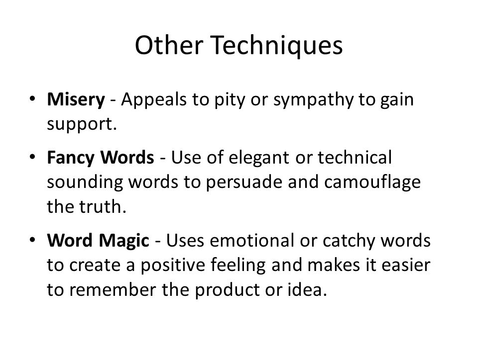 Other Techniques Misery - Appeals to pity or sympathy to gain support.