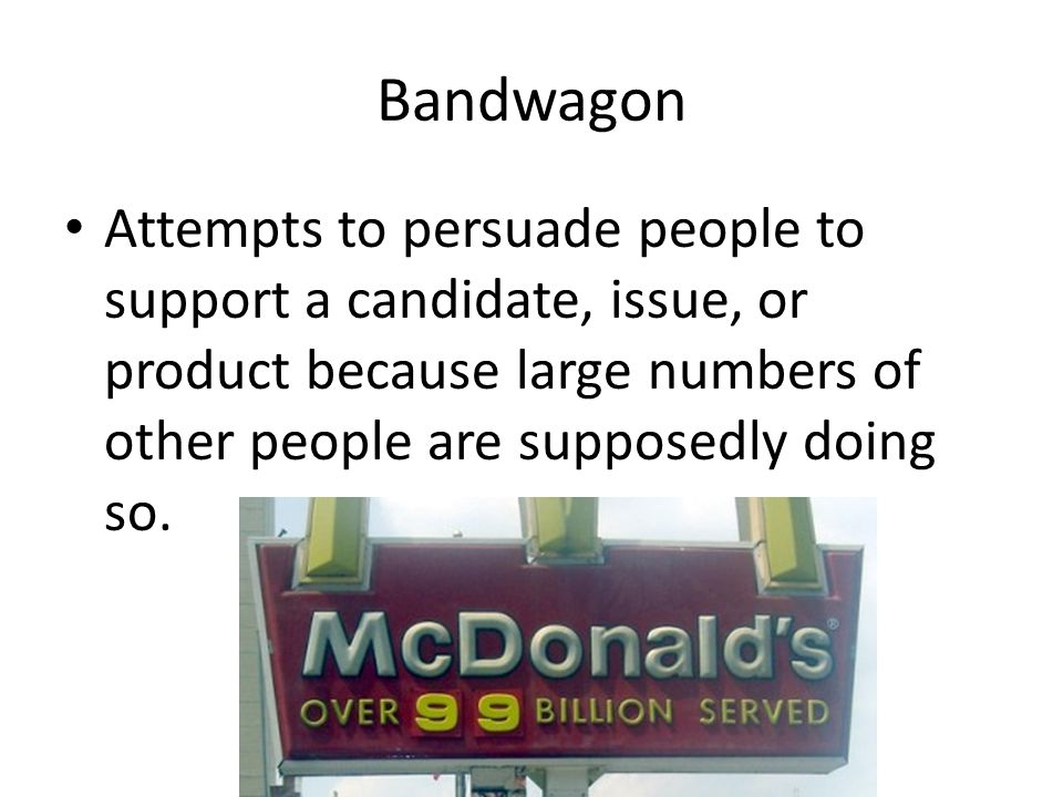 Bandwagon Attempts to persuade people to support a candidate, issue, or product because large numbers of other people are supposedly doing so.