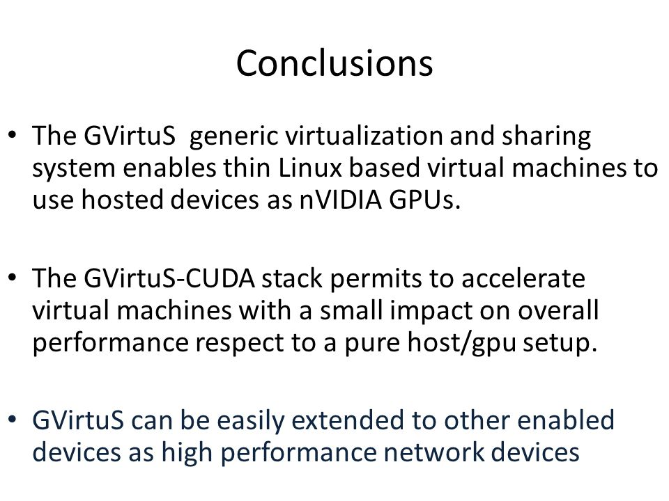 Conclusions The GVirtuS generic virtualization and sharing system enables thin Linux based virtual machines to use hosted devices as nVIDIA GPUs.