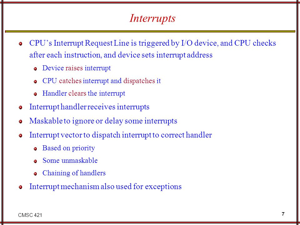 Interrupts CPU's Interrupt Request Line is triggered by I/O device, and CPU checks after each instruction, and device sets interrupt address.
