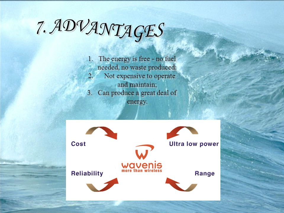 7. ADVANTAGES The energy is free - no fuel needed, no waste produced;