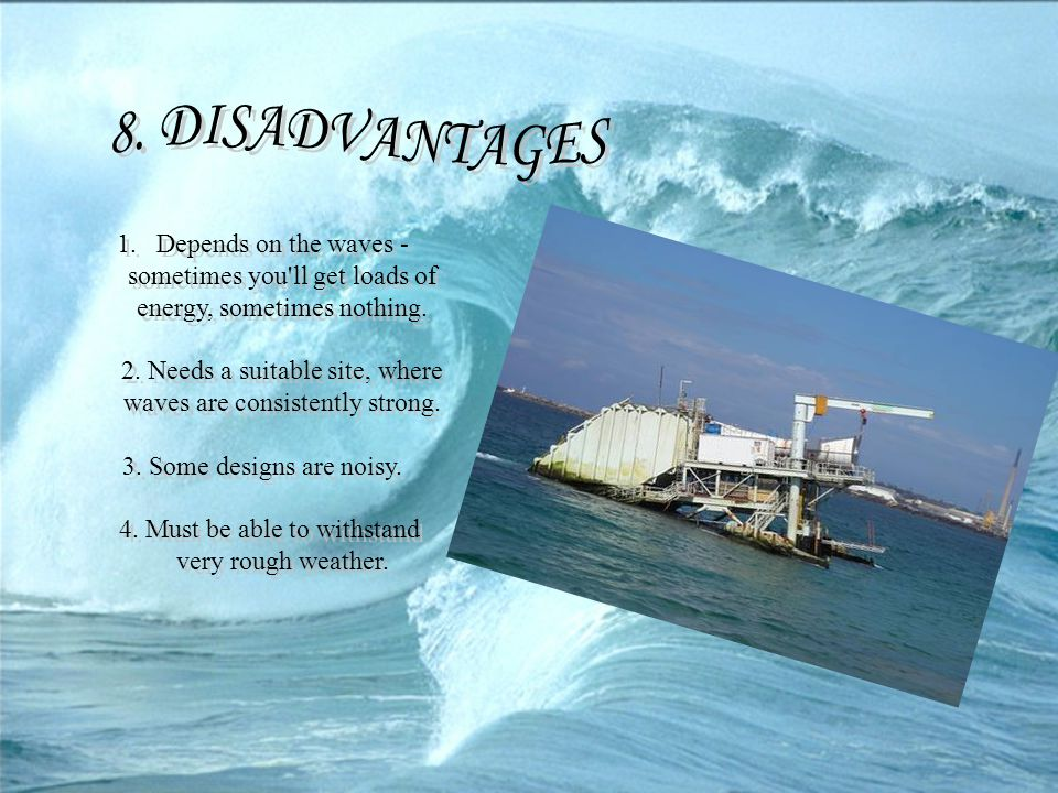 8. DISADVANTAGES Depends on the waves - sometimes you ll get loads of energy, sometimes nothing.